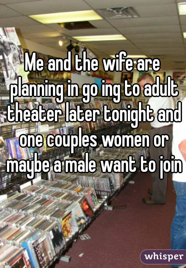 Me and the wife are planning in go ing to adult theater later tonight and one couples women or maybe a male want to join
