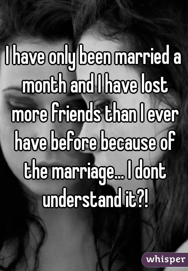 I have only been married a month and I have lost more friends than I ever have before because of the marriage... I dont understand it?!