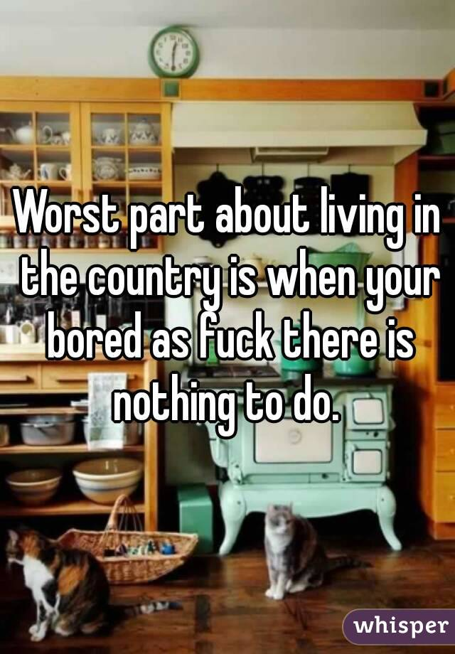 Worst part about living in the country is when your bored as fuck there is nothing to do.