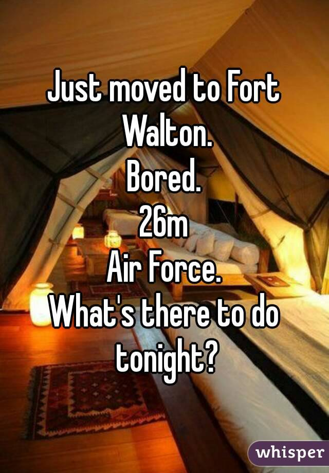 Just moved to Fort Walton. Bored. 26m Air Force. What's there to do tonight?