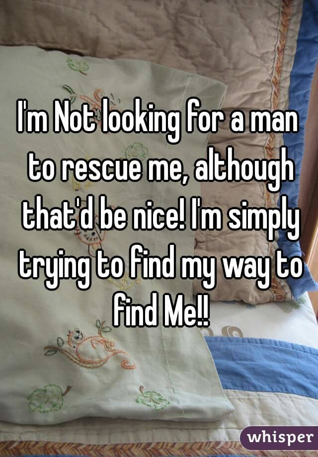 I'm Not looking for a man to rescue me, although that'd be nice! I'm simply trying to find my way to find Me!!