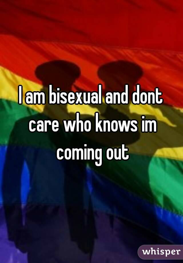I am bisexual and dont care who knows im coming out