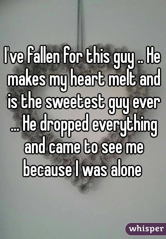 I've fallen for this guy .. He makes my heart melt and is the sweetest guy ever ... He dropped everything and came to see me because I was alone