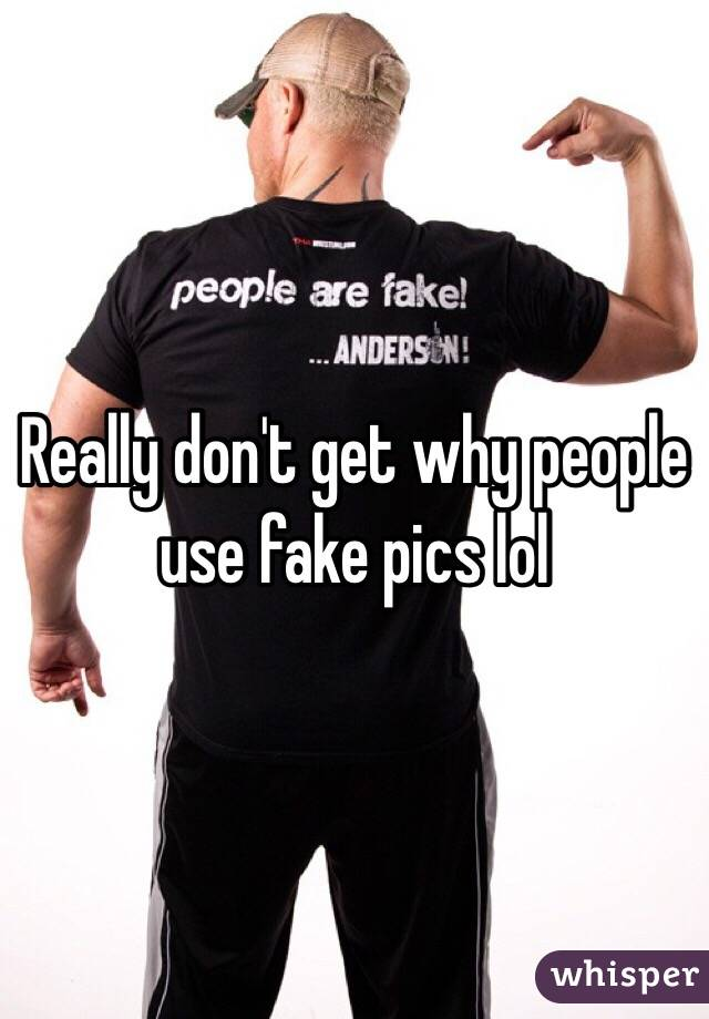 Really don't get why people use fake pics lol