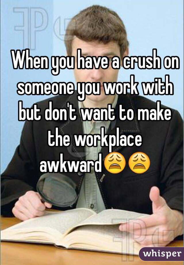When you have a crush on someone you work with but don't want to make the workplace awkward😩😩