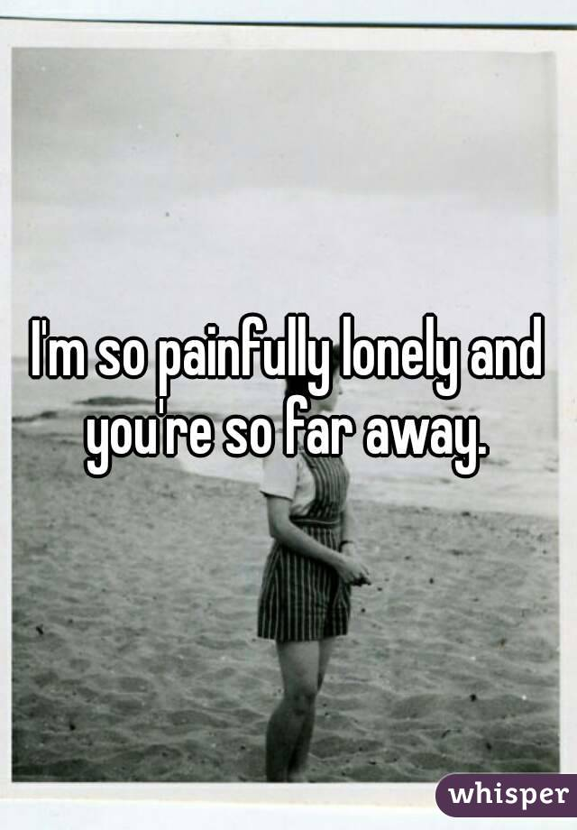I'm so painfully lonely and you're so far away.