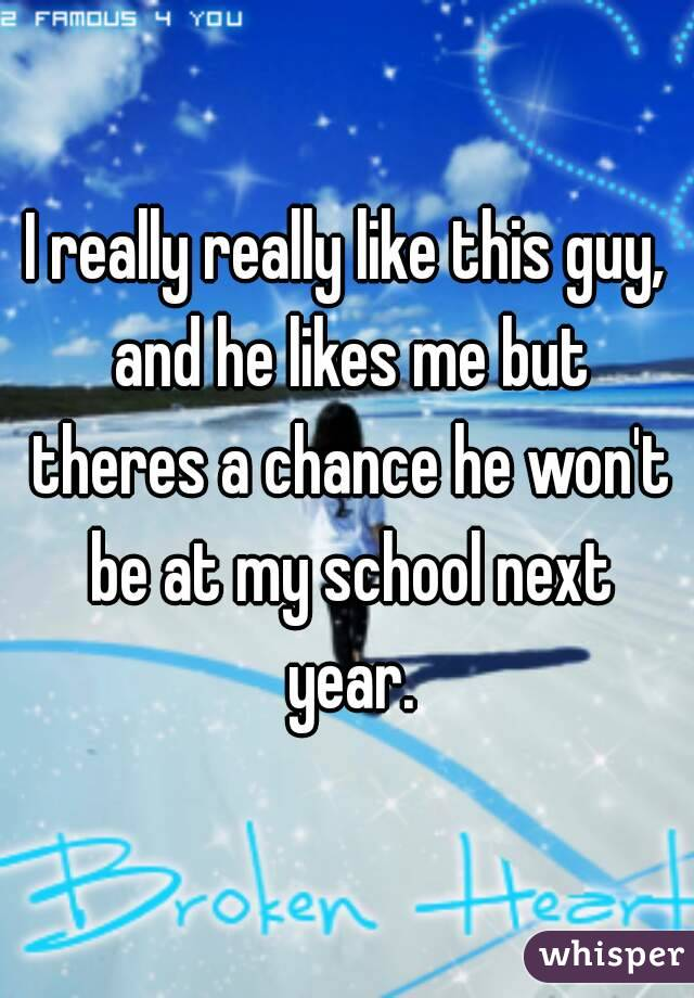 I really really like this guy, and he likes me but theres a chance he won't be at my school next year.