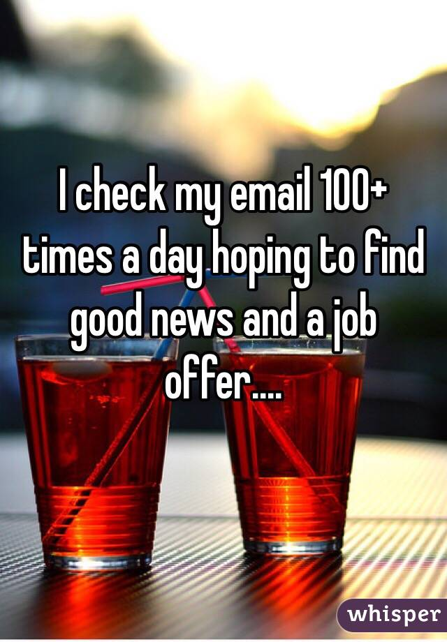 I check my email 100+ times a day hoping to find good news and a job offer....