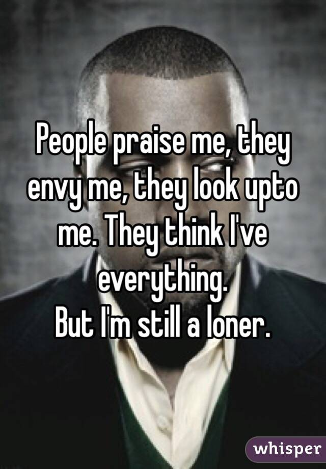 People praise me, they envy me, they look upto me. They think I've everything. But I'm still a loner.