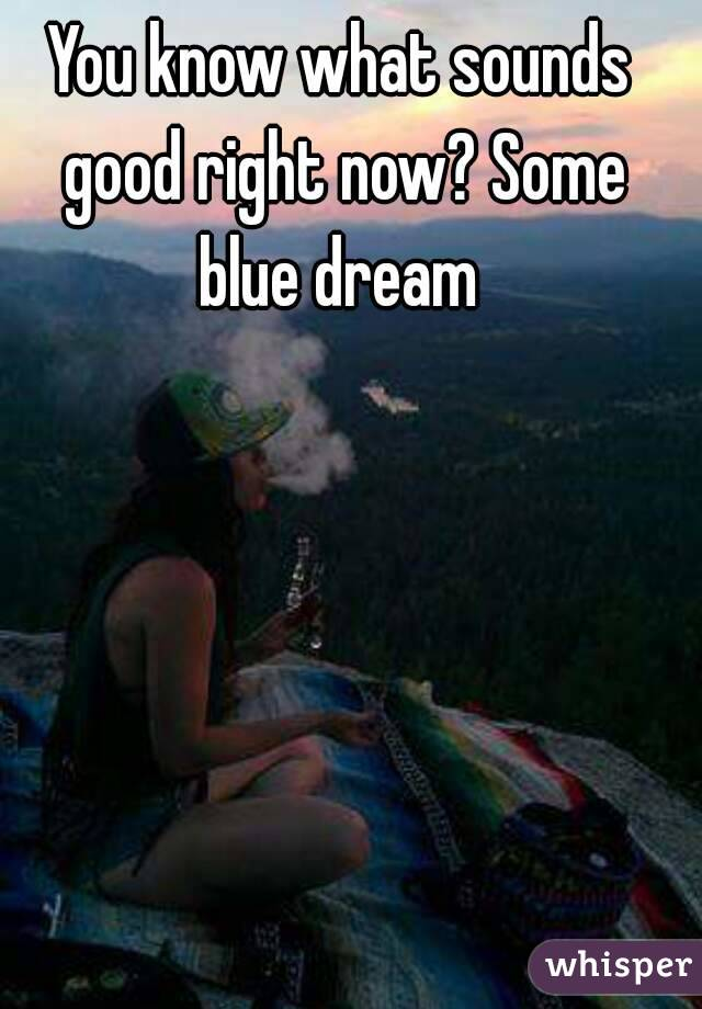You know what sounds good right now? Some blue dream