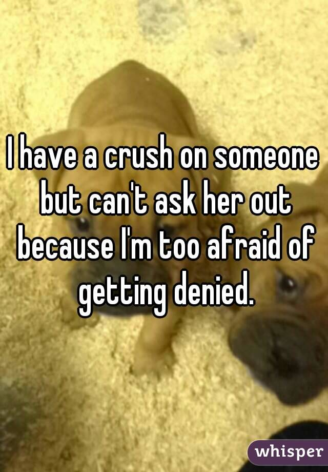 I have a crush on someone but can't ask her out because I'm too afraid of getting denied.