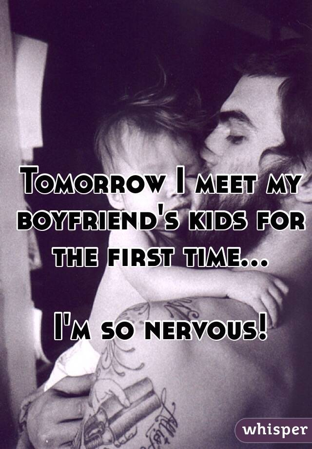 Tomorrow I meet my boyfriend's kids for the first time...  I'm so nervous!