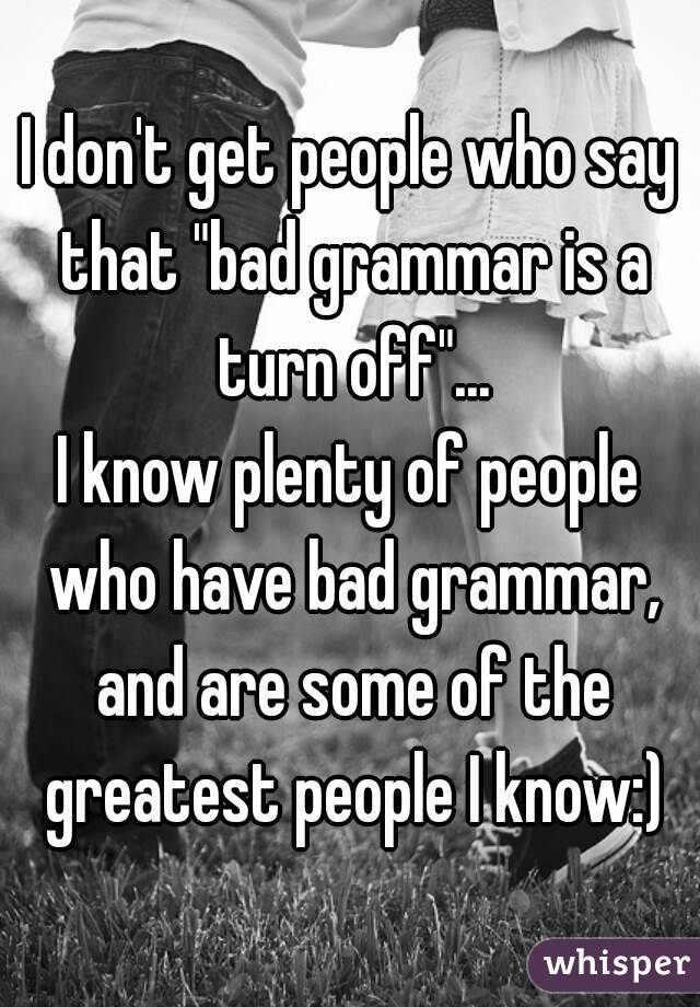 "I don't get people who say that ""bad grammar is a turn off""... I know plenty of people who have bad grammar, and are some of the greatest people I know:)"