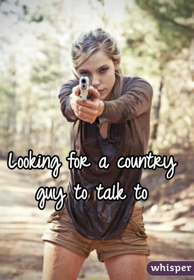 Looking for a country guy to talk to
