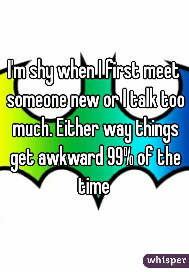 I'm shy when I first meet someone new or I talk too much. Either way things get awkward 99% of the time
