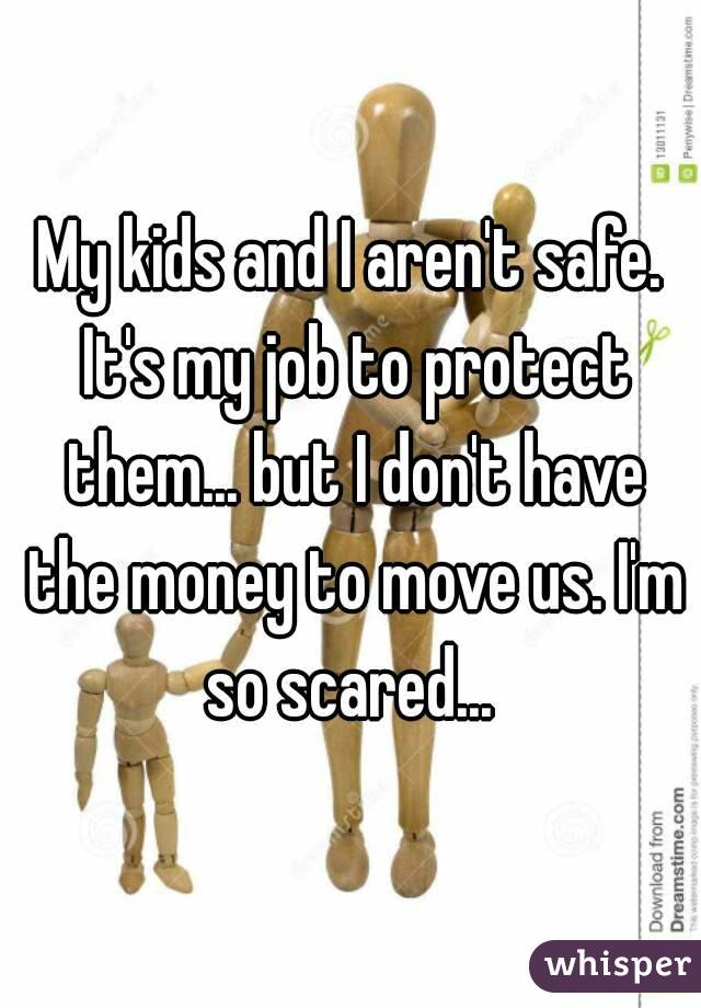 My kids and I aren't safe. It's my job to protect them... but I don't have the money to move us. I'm so scared...