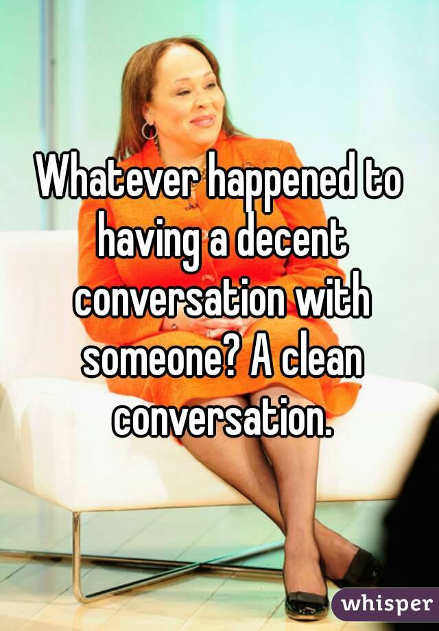 Whatever happened to having a decent conversation with someone? A clean conversation.
