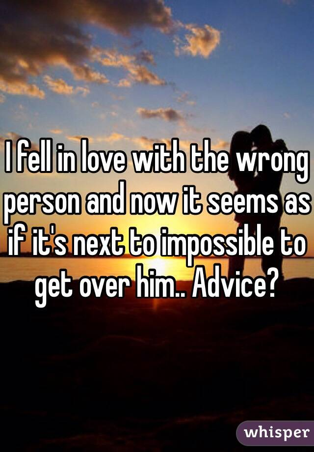 I fell in love with the wrong person and now it seems as if it's next to impossible to get over him.. Advice?