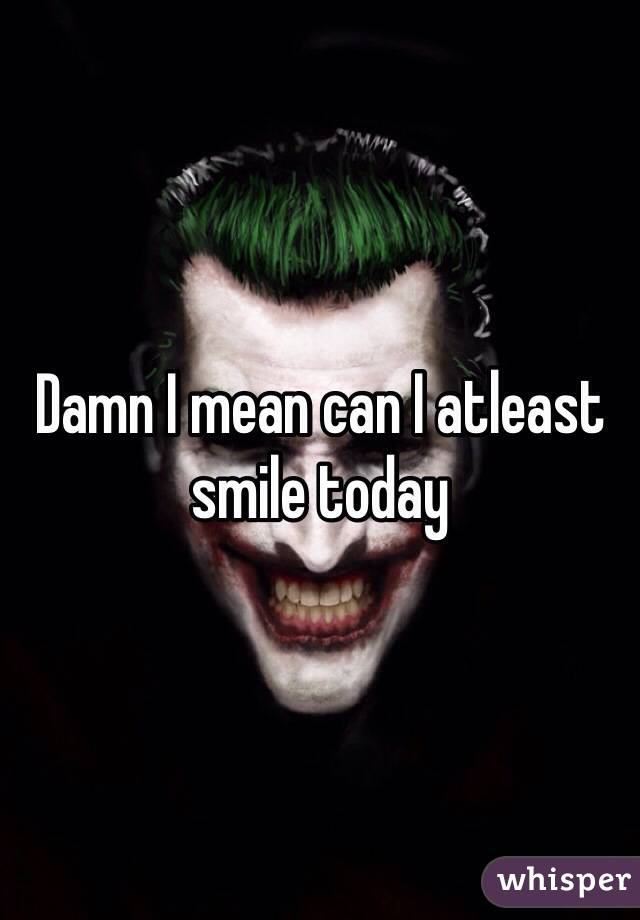Damn I mean can I atleast smile today