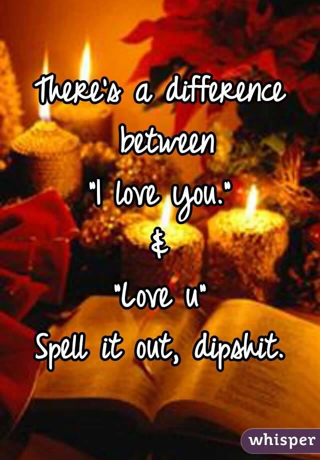 """There's a difference between """"I love you."""" & """"Love u"""" Spell it out, dipshit."""