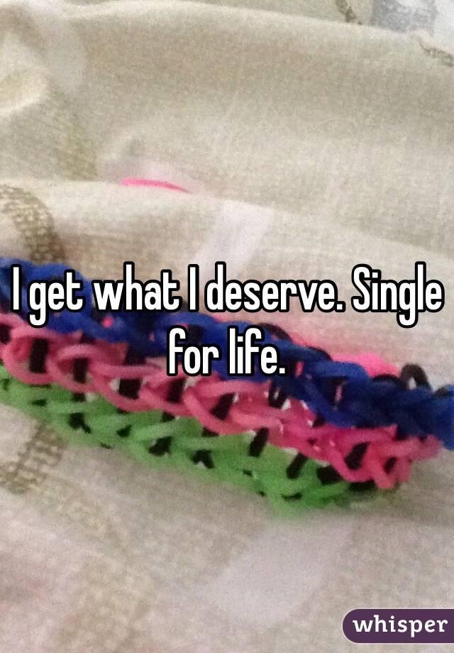 I get what I deserve. Single for life.