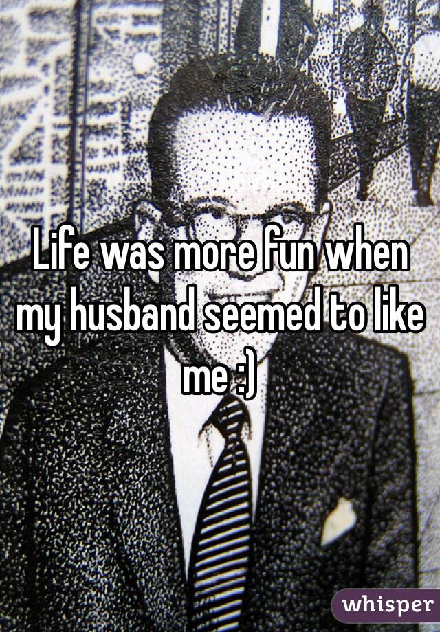 Life was more fun when my husband seemed to like me :)