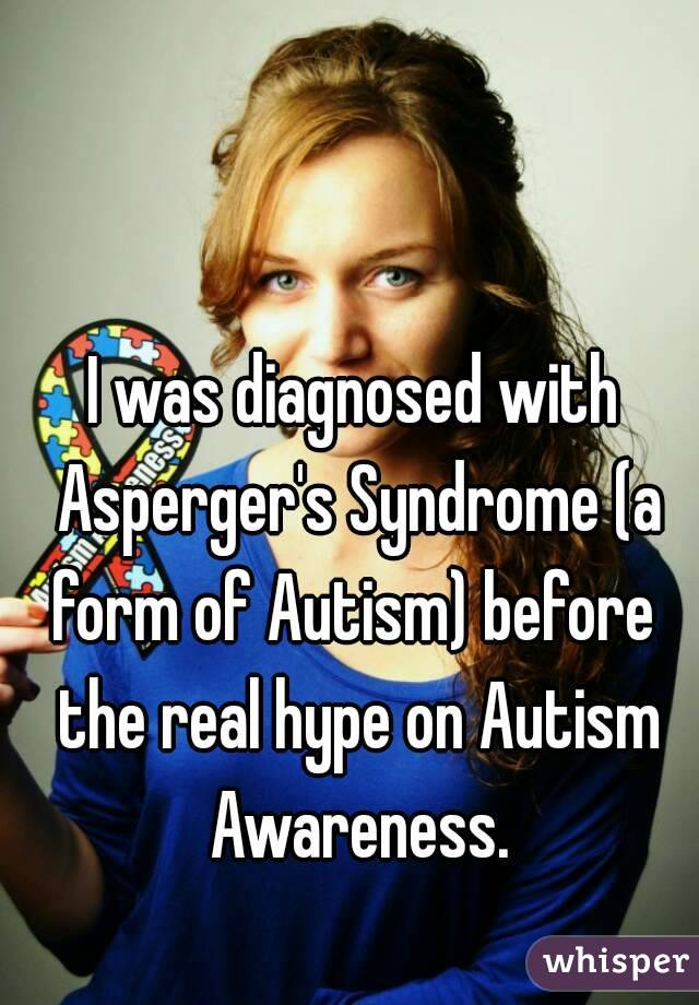 I was diagnosed with Asperger's Syndrome (a form of Autism) before  the real hype on Autism Awareness.