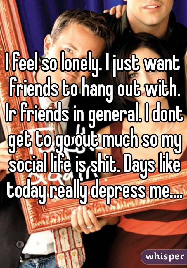I feel so lonely. I just want friends to hang out with. Ir friends in general. I dont get to go out much so my social life is shit. Days like today really depress me....