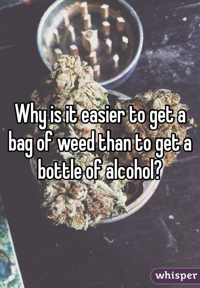 Why is it easier to get a bag of weed than to get a bottle of alcohol?