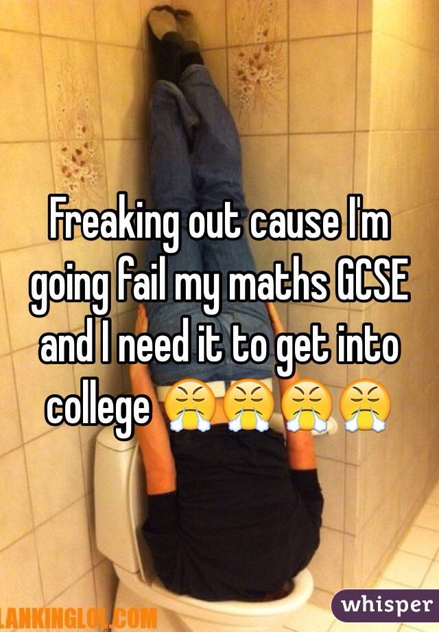 Freaking out cause I'm going fail my maths GCSE and I need it to get into college 😤😤😤😤