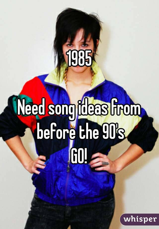 1985  Need song ideas from before the 90's GO!