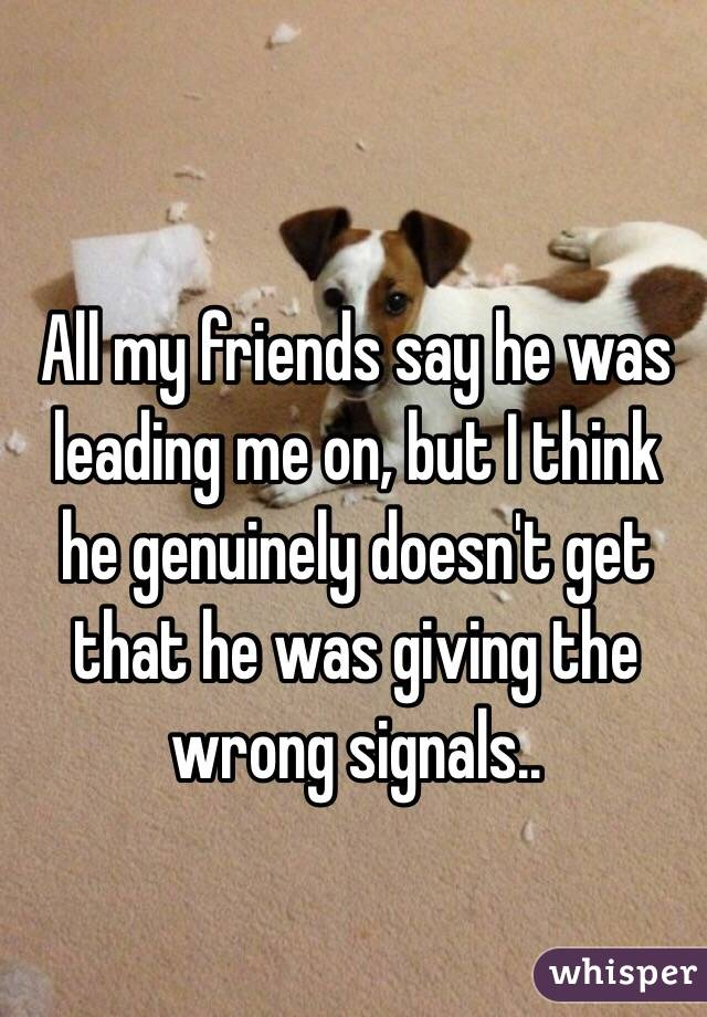 All my friends say he was leading me on, but I think he genuinely doesn't get that he was giving the wrong signals..