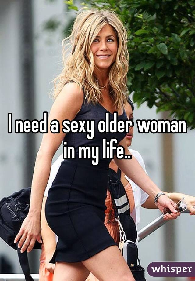 I need a sexy older woman in my life..