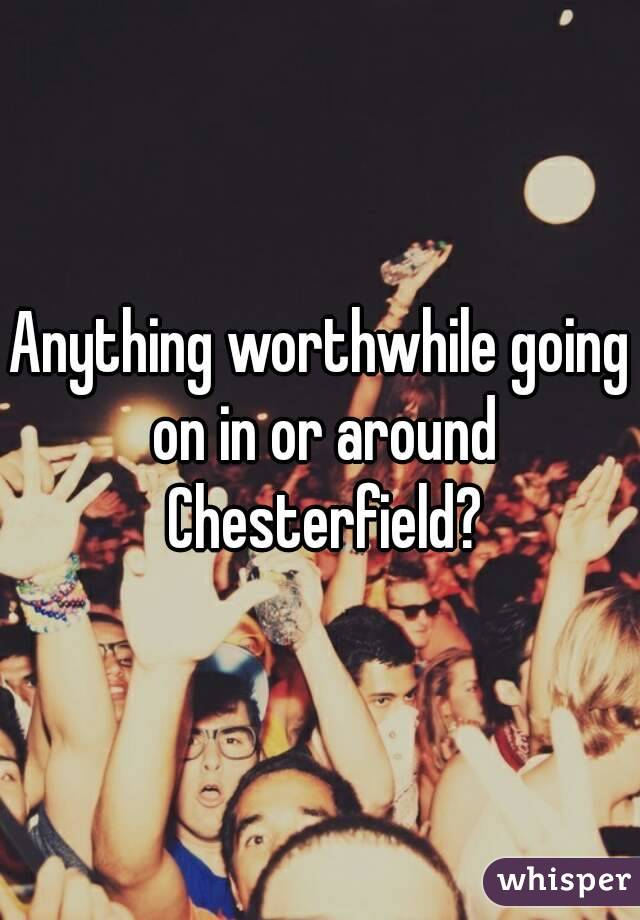 Anything worthwhile going on in or around Chesterfield?