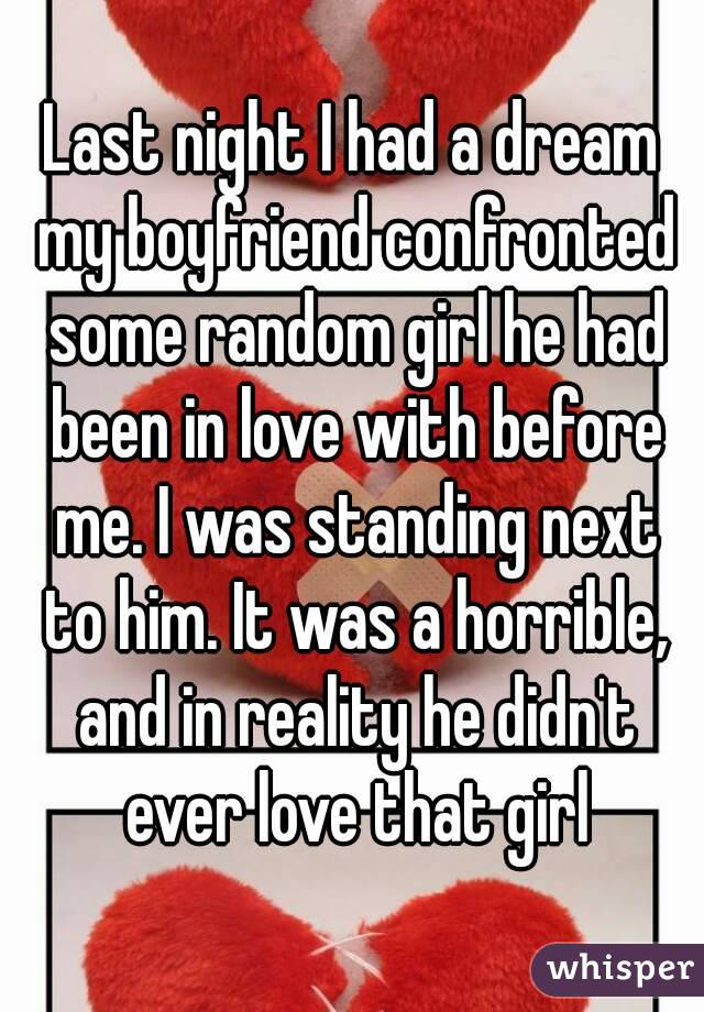 Last night I had a dream my boyfriend confronted some random girl he had been in love with before me. I was standing next to him. It was a horrible, and in reality he didn't ever love that girl