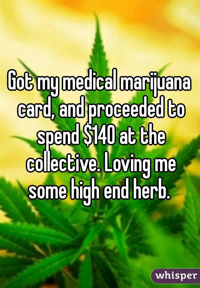 Got my medical marijuana card, and proceeded to spend $140 at the collective. Loving me some high end herb.