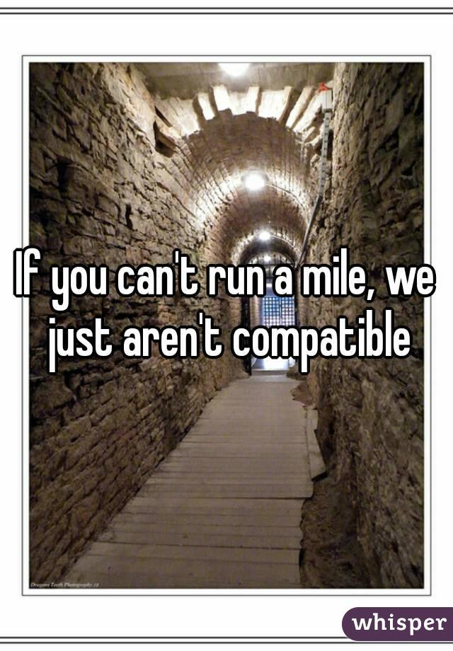 If you can't run a mile, we just aren't compatible
