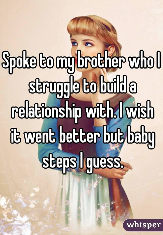 Spoke to my brother who I struggle to build a relationship with. I wish it went better but baby steps I guess.