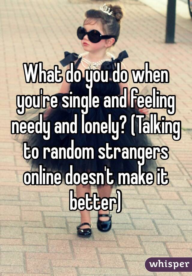What do you do when you're single and feeling needy and lonely? (Talking to random strangers online doesn't make it better)