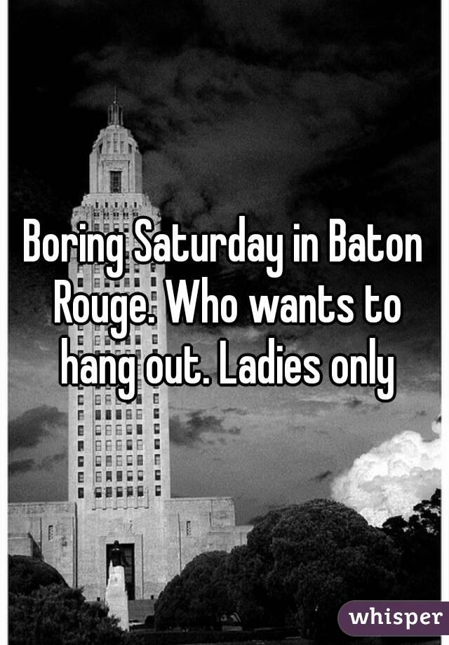 Boring Saturday in Baton Rouge. Who wants to hang out. Ladies only