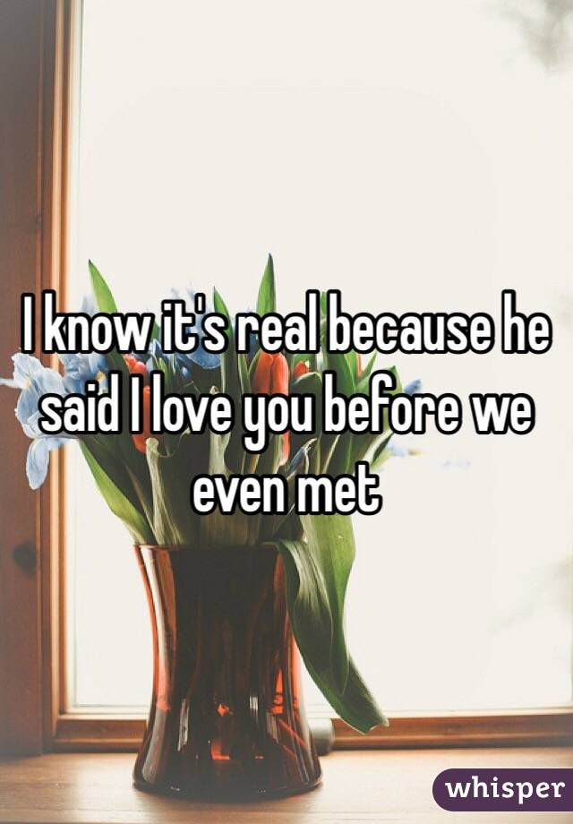 I know it's real because he said I love you before we even met