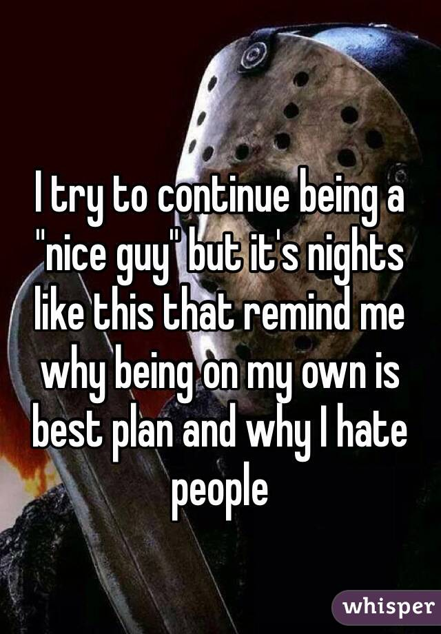 """I try to continue being a """"nice guy"""" but it's nights like this that remind me why being on my own is best plan and why I hate people"""
