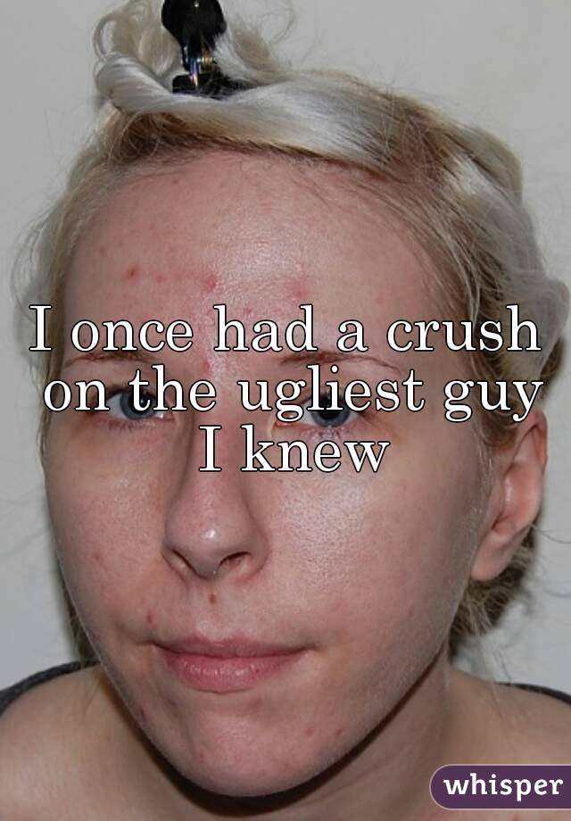 I once had a crush on the ugliest guy I knew