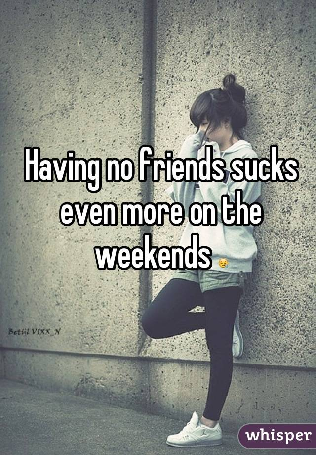 Having no friends sucks even more on the weekends 😪