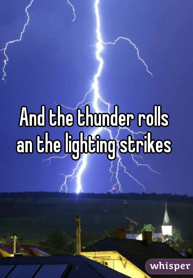 And the thunder rolls  an the lighting strikes