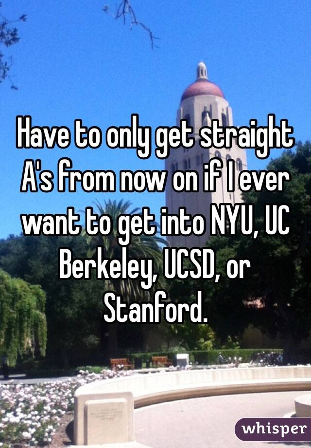 Have to only get straight A's from now on if I ever want to get into NYU, UC Berkeley, UCSD, or Stanford.
