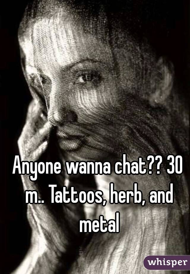 Anyone wanna chat?? 30 m.. Tattoos, herb, and metal