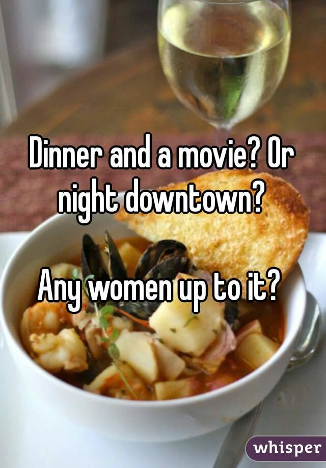 Dinner and a movie? Or night downtown?   Any women up to it?