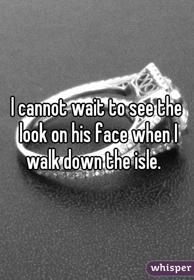 I cannot wait to see the look on his face when I walk down the isle.