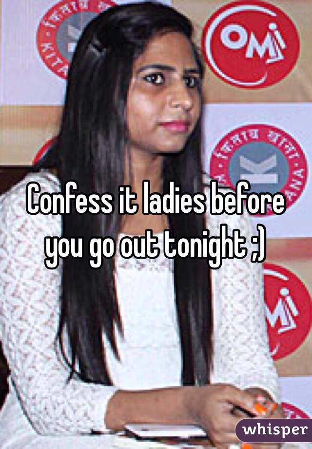 Confess it ladies before you go out tonight ;)